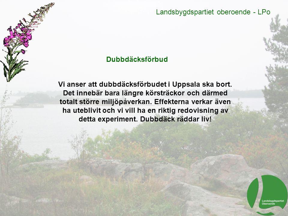 Landsbygdspartiet oberoende - LPo Dubbdäcksförbud Vi anser att dubbdäcksförbudet i Uppsala ska bort. Det innebär bara längre körsträckor och därmed to