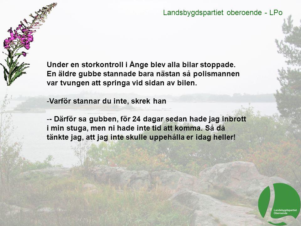 Landsbygdspartiet oberoende - LPo Under en storkontroll i Ånge blev alla bilar stoppade. En äldre gubbe stannade bara nästan så polismannen var tvunge