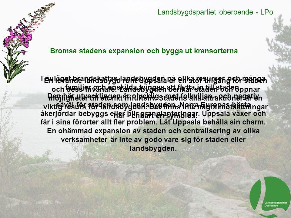 Landsbygdspartiet oberoende - LPo Bromsa stadens expansion och bygga ut kransorterna I nuläget brandskattas landsbygden på olika resurser och många fa