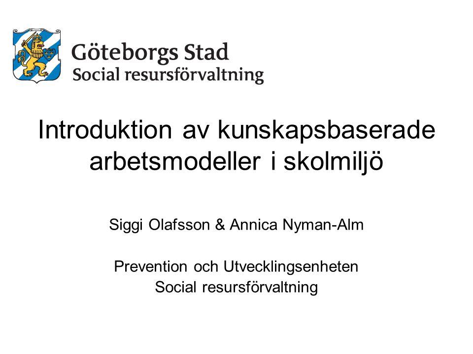 Introduktion av kunskapsbaserade arbetsmodeller i skolmiljö Siggi Olafsson & Annica Nyman-Alm Prevention och Utvecklingsenheten Social resursförvaltni