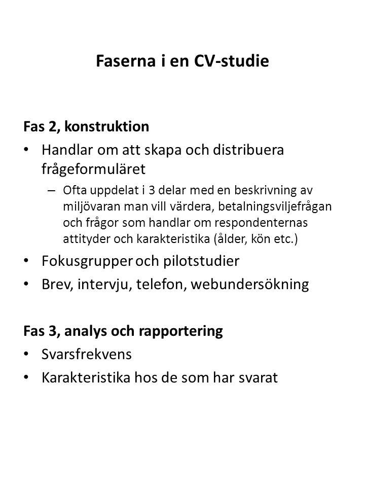 Faserna i en CV-studie Fas 2, konstruktion Handlar om att skapa och distribuera frågeformuläret – Ofta uppdelat i 3 delar med en beskrivning av miljövaran man vill värdera, betalningsviljefrågan och frågor som handlar om respondenternas attityder och karakteristika (ålder, kön etc.) Fokusgrupper och pilotstudier Brev, intervju, telefon, webundersökning Fas 3, analys och rapportering Svarsfrekvens Karakteristika hos de som har svarat