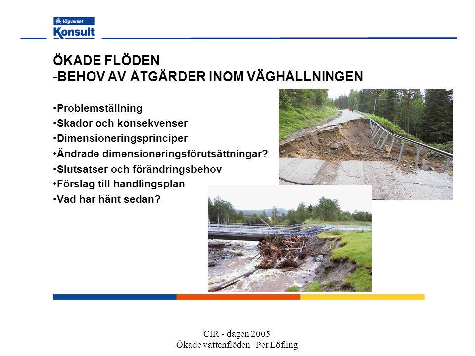 CIR - dagen 2005 Ökade vattenflöden Per Löfling ÖKADE FLÖDEN -BEHOV AV ÅTGÄRDER INOM VÄGHÅLLNINGEN Problemställning Skador och konsekvenser Dimensioneringsprinciper Ändrade dimensioneringsförutsättningar.