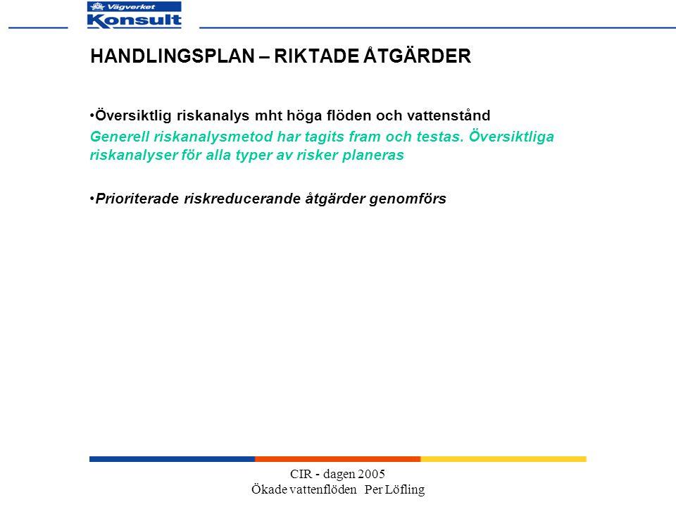CIR - dagen 2005 Ökade vattenflöden Per Löfling HANDLINGSPLAN – RIKTADE ÅTGÄRDER Översiktlig riskanalys mht höga flöden och vattenstånd Generell riskanalysmetod har tagits fram och testas.