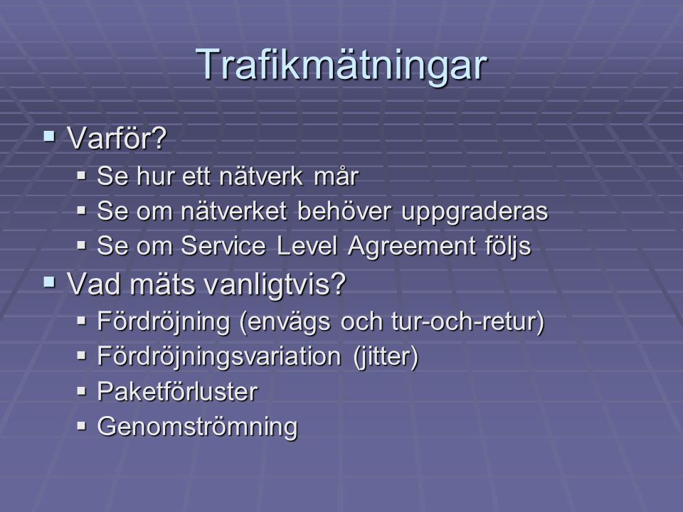 Trafikmätningar  Varför?  Se hur ett nätverk mår  Se om nätverket behöver uppgraderas  Se om Service Level Agreement följs  Vad mäts vanligtvis?