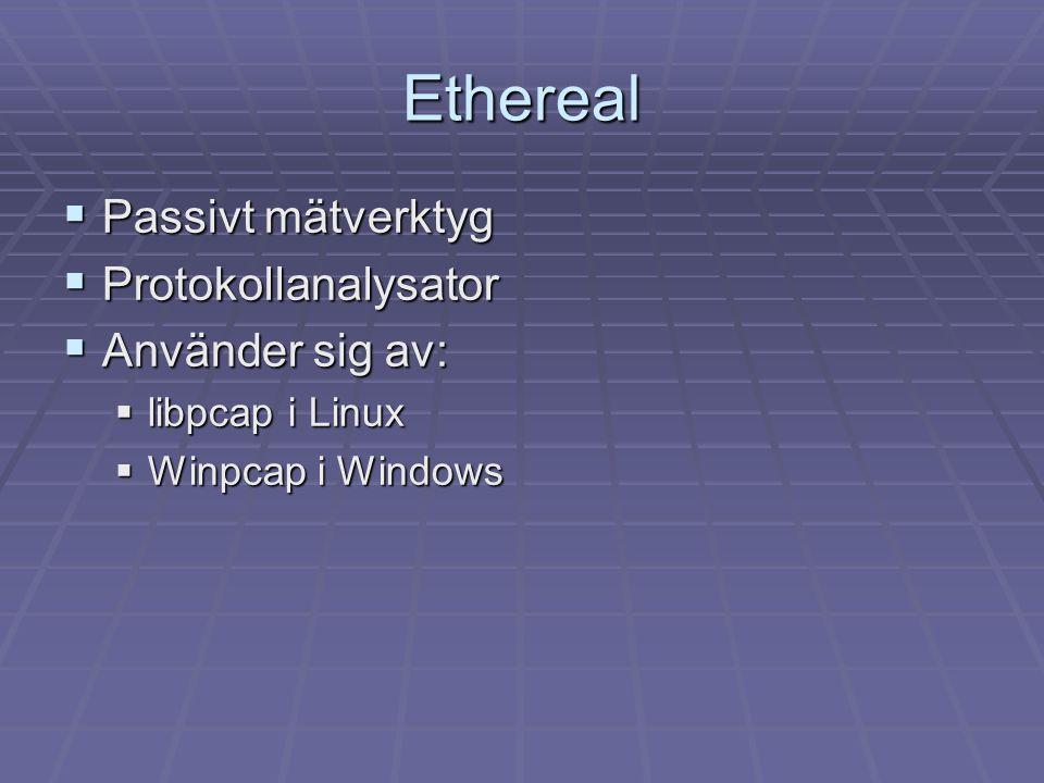 Ethereal  Passivt mätverktyg  Protokollanalysator  Använder sig av:  libpcap i Linux  Winpcap i Windows