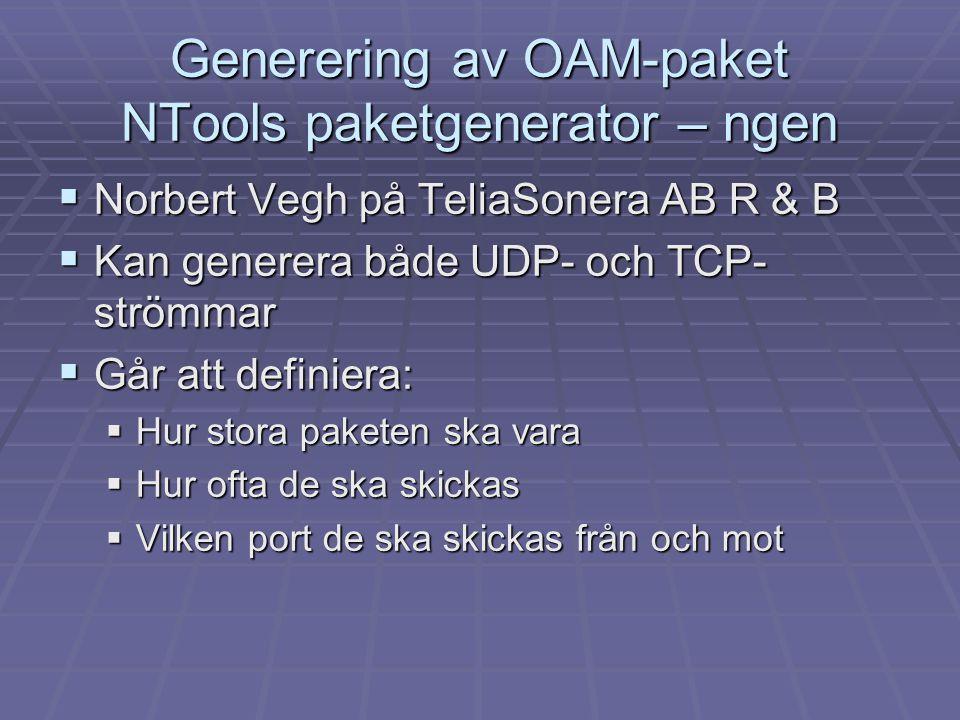 Generering av OAM-paket NTools paketgenerator – ngen  Norbert Vegh på TeliaSonera AB R & B  Kan generera både UDP- och TCP- strömmar  Går att defin