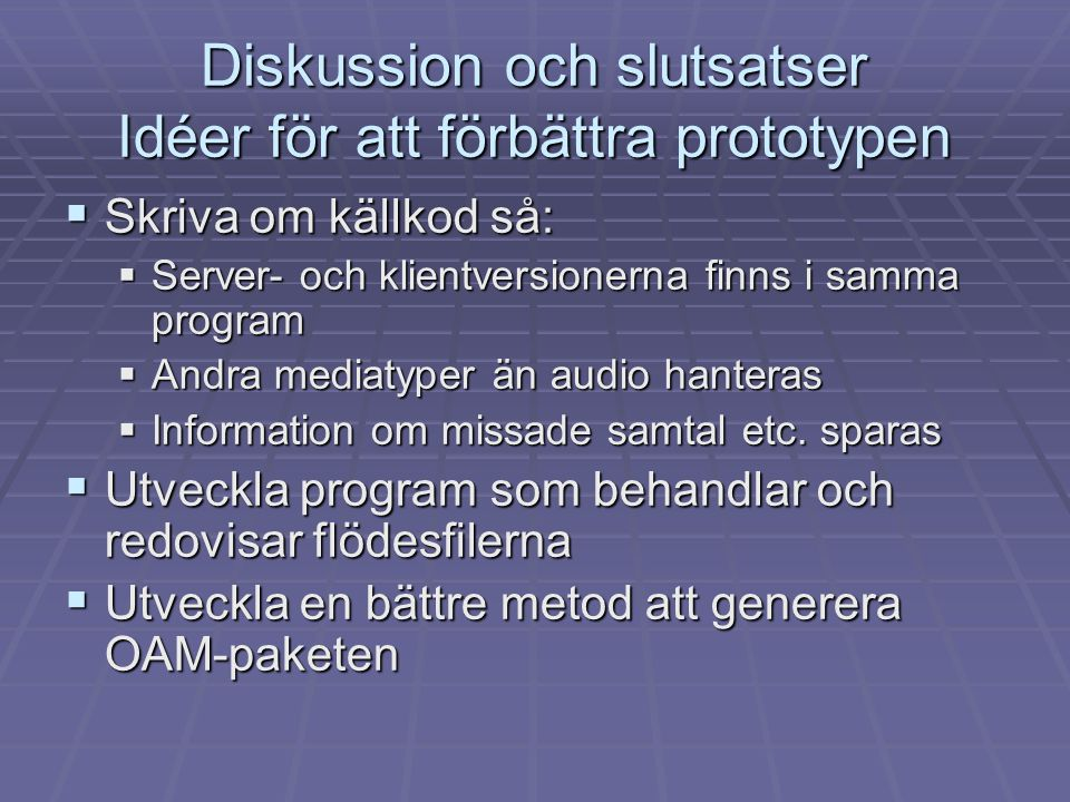 Diskussion och slutsatser Idéer för att förbättra prototypen  Skriva om källkod så:  Server- och klientversionerna finns i samma program  Andra med