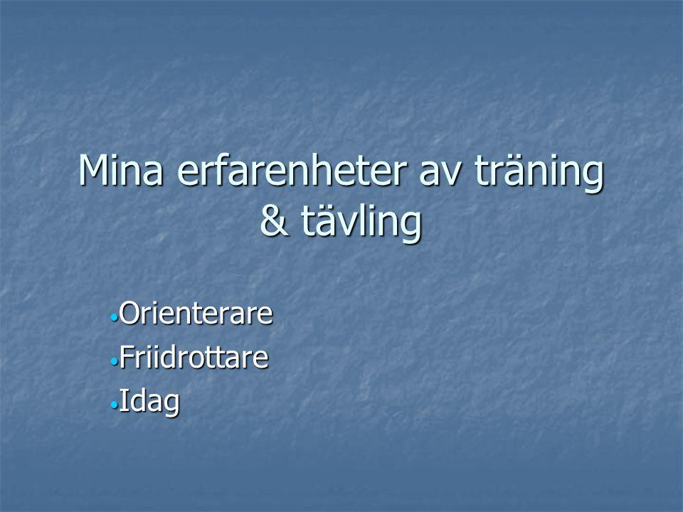 Mina erfarenheter av träning & tävling Orienterare Orienterare Friidrottare Friidrottare Idag Idag