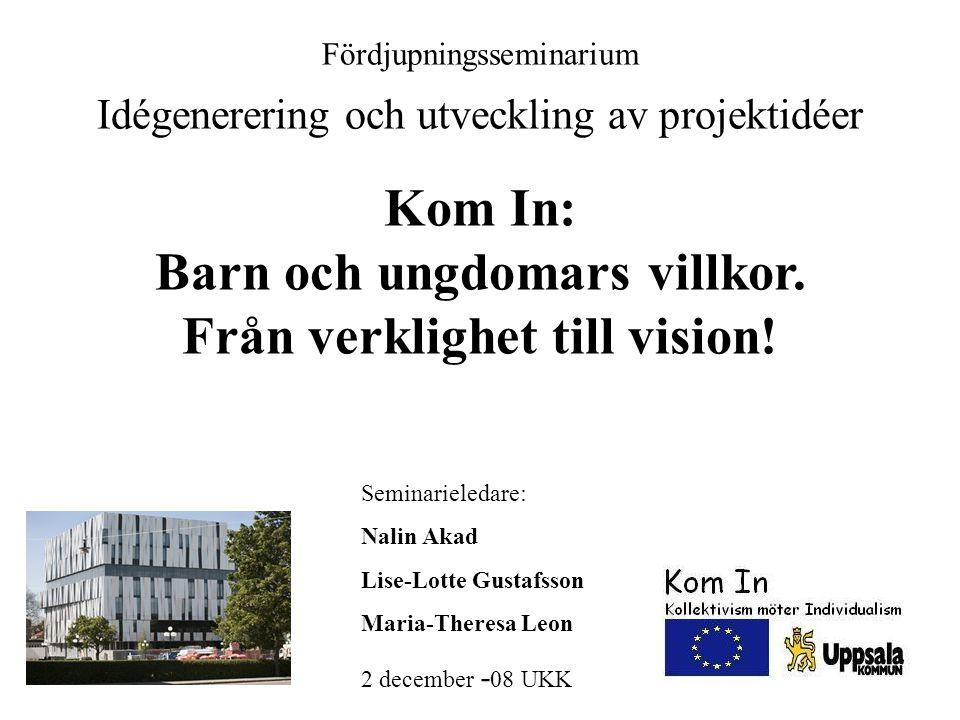 Fördjupningsseminarium Idégenerering och utveckling av projektidéer Kom In: Barn och ungdomars villkor. Från verklighet till vision! Seminarieledare:
