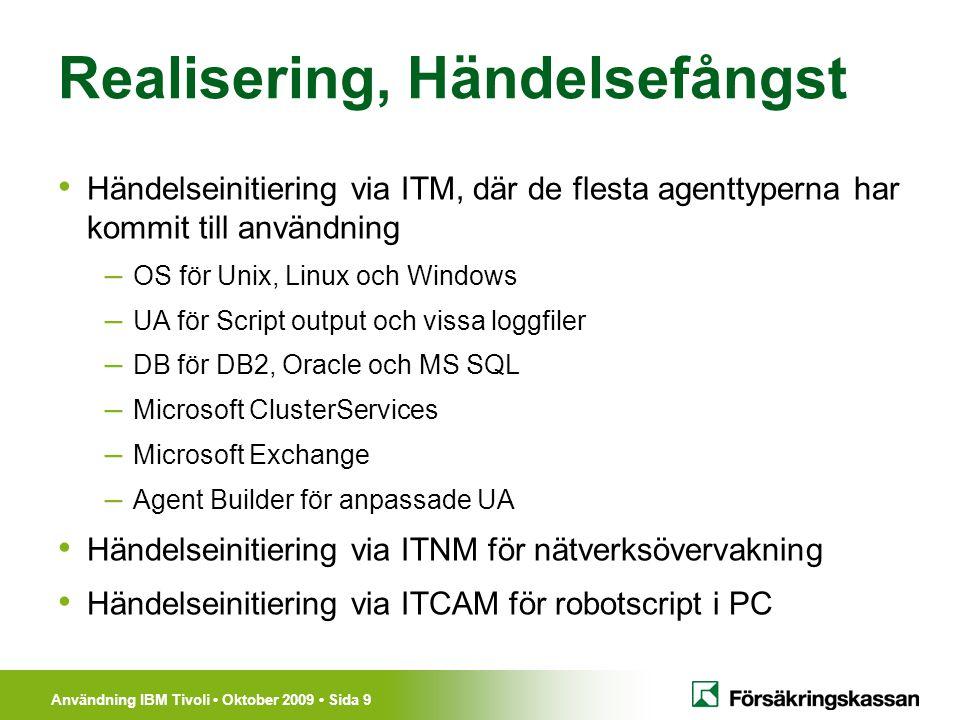 Användning IBM Tivoli Oktober 2009 Sida 10 Realisering, Inventering TADDM – Inventerar centrala servrar (urval) varje vecka – Försörjer BMC Atrium CMDB via TDI TCM – Inventerar 15000 PC varje vecka ITNM – Inventerar nätverk – Ännu ingen integration med TADDM / CMDB