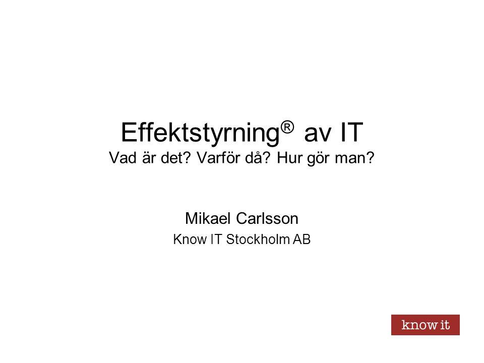 Effektstyrning ® av IT Vad är det? Varför då? Hur gör man? Mikael Carlsson Know IT Stockholm AB