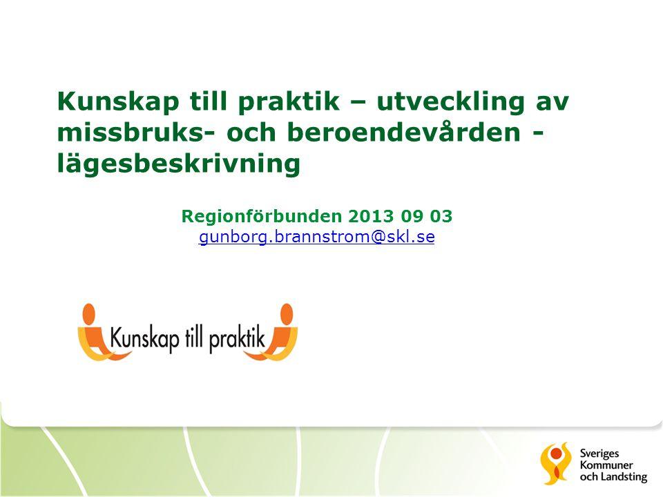 Kunskap till praktik – utveckling av missbruks- och beroendevården - lägesbeskrivning Regionförbunden 2013 09 03 gunborg.brannstrom@skl.se