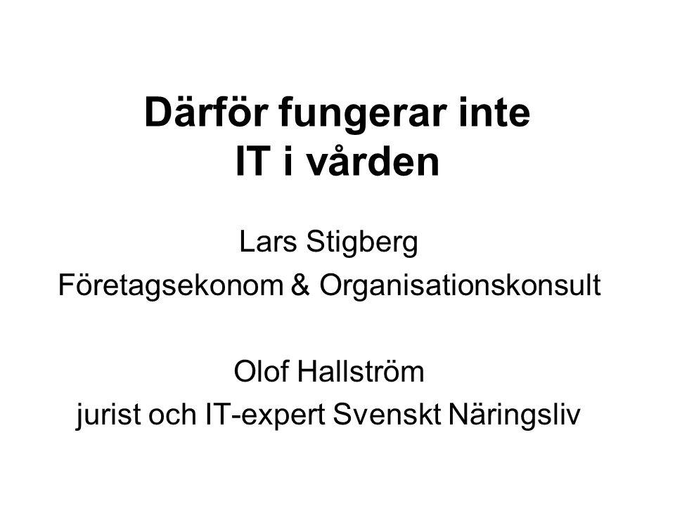 Därför fungerar inte IT i vården Lars Stigberg Företagsekonom & Organisationskonsult Olof Hallström jurist och IT-expert Svenskt Näringsliv