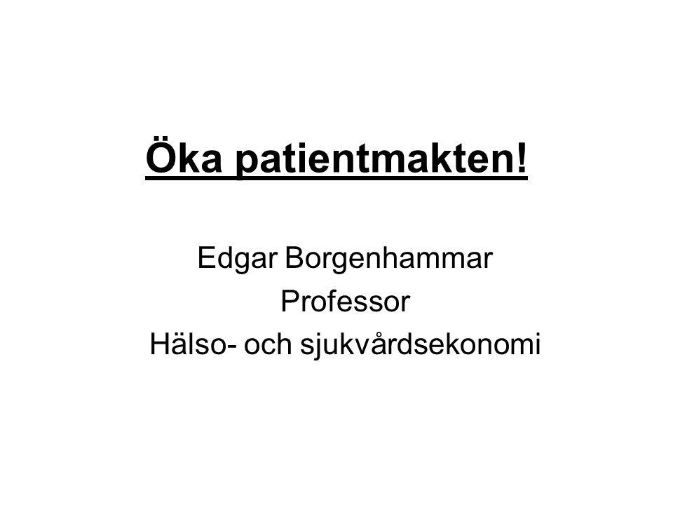 Öka patientmakten! Edgar Borgenhammar Professor Hälso- och sjukvårdsekonomi