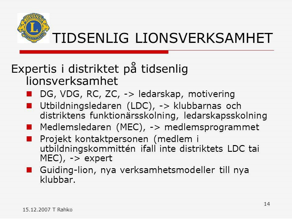 15.12.2007 T Rahko 14 TIDSENLIG LIONSVERKSAMHET Expertis i distriktet på tidsenlig lionsverksamhet DG, VDG, RC, ZC, -> ledarskap, motivering Utbildningsledaren (LDC), -> klubbarnas och distriktens funktionärsskolning, ledarskapsskolning Medlemsledaren (MEC), -> medlemsprogrammet Projekt kontaktpersonen (medlem i utbildningskommittén ifall inte distriktets LDC tai MEC), -> expert Guiding-lion, nya verksamhetsmodeller till nya klubbar.