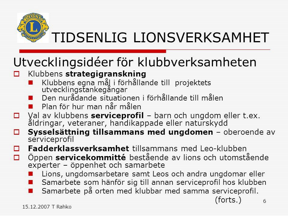 15.12.2007 T Rahko 17 Stödåtgärder  Utveckling av ledarskapsutbildningen– e- learning  Utveckling av medlemsprogrammet  Utveckling av kommunikationsverksamheten  Kompaktare kommittéstrukturer  Stödande medlemmar  Utveckling av Lions-möten  Modernisering av stadgar och direktiv.