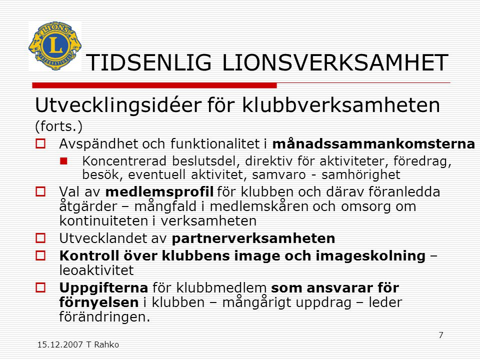 15.12.2007 T Rahko 7 TIDSENLIG LIONSVERKSAMHET Utvecklingsidéer för klubbverksamheten (forts.)  Avspändhet och funktionalitet i månadssammankomsterna Koncentrerad beslutsdel, direktiv för aktiviteter, föredrag, besök, eventuell aktivitet, samvaro - samhörighet  Val av medlemsprofil för klubben och därav föranledda åtgärder – mångfald i medlemskåren och omsorg om kontinuiteten i verksamheten  Utvecklandet av partnerverksamheten  Kontroll över klubbens image och imageskolning – leoaktivitet  Uppgifterna för klubbmedlem som ansvarar för förnyelsen i klubben – mångårigt uppdrag – leder förändringen.