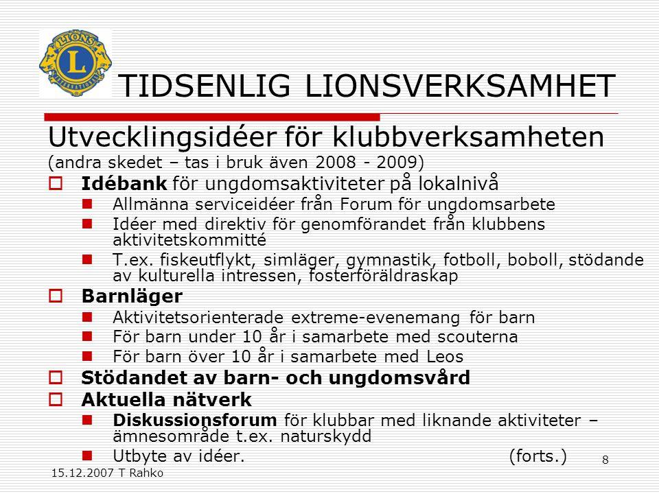 15.12.2007 T Rahko 8 TIDSENLIG LIONSVERKSAMHET Utvecklingsidéer för klubbverksamheten (andra skedet – tas i bruk även 2008 - 2009)  Idébank för ungdomsaktiviteter på lokalnivå Allmänna serviceidéer från Forum för ungdomsarbete Idéer med direktiv för genomförandet från klubbens aktivitetskommitté T.ex.