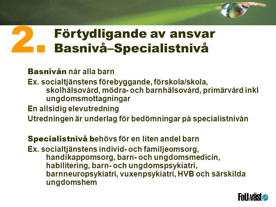Förtydligande av ansvar Basnivå–Specialistnivå Basnivån når alla barn Ex. socialtjänstens förebyggande, förskola/skola, skolhälsovård, mödra- och barn