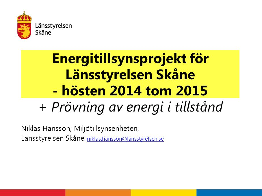 Energitillsynsprojekt för Länsstyrelsen Skåne - hösten 2014 tom 2015 + Prövning av energi i tillstånd Niklas Hansson, Miljötillsynsenheten, Länsstyrelsen Skåne niklas.hansson@lansstyrelsen.se niklas.hansson@lansstyrelsen.se