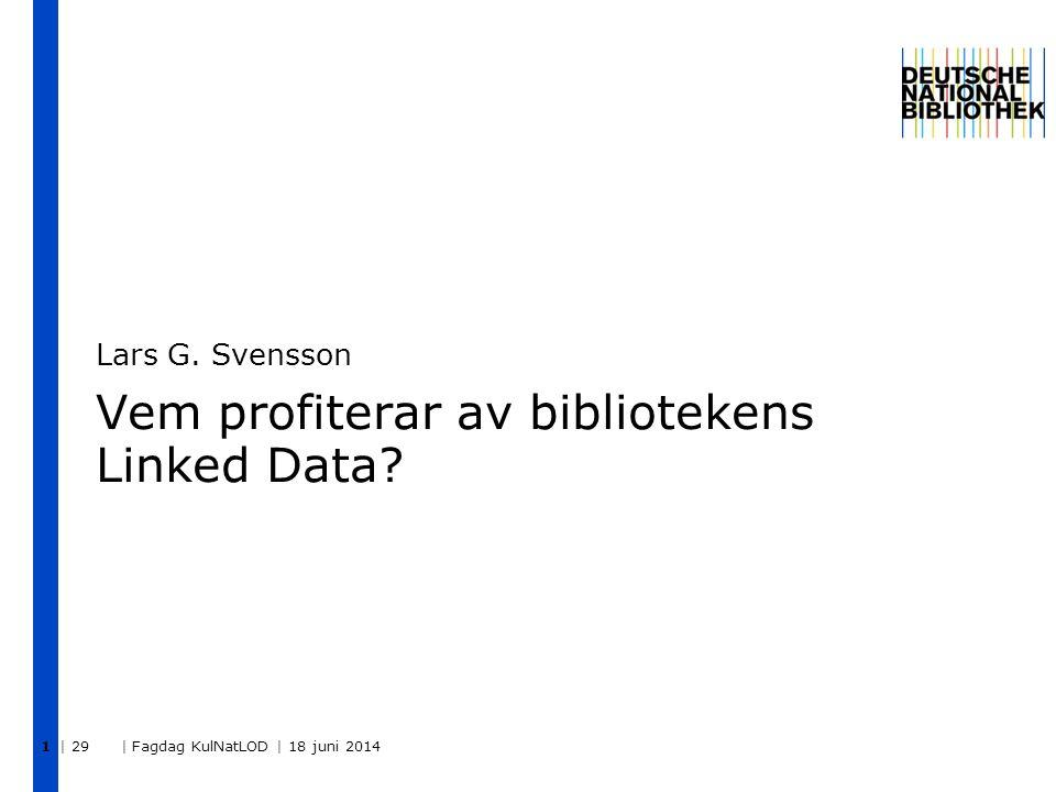 | 29 | Fagdag KulNatLOD | 18 juni 2014 1 Vem profiterar av bibliotekens Linked Data? Lars G. Svensson