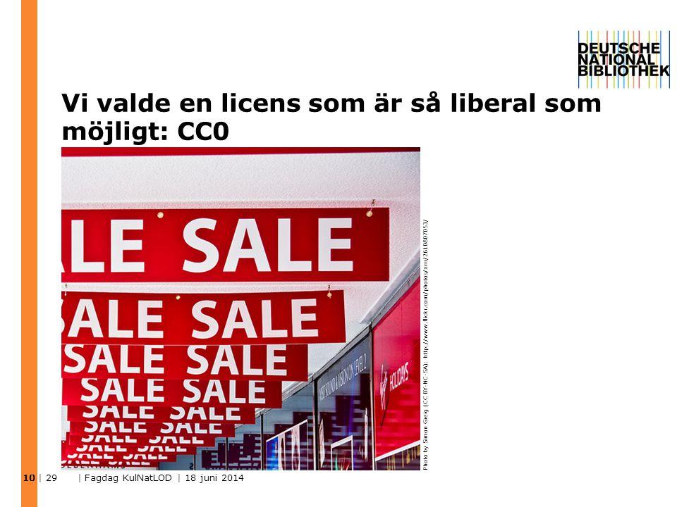Vi valde en licens som är så liberal som möjligt: CC0 | 29 | Fagdag KulNatLOD | 18 juni 2014 10 Photo by Simon Greig (CC BY-NC-SA): http://www.flickr.