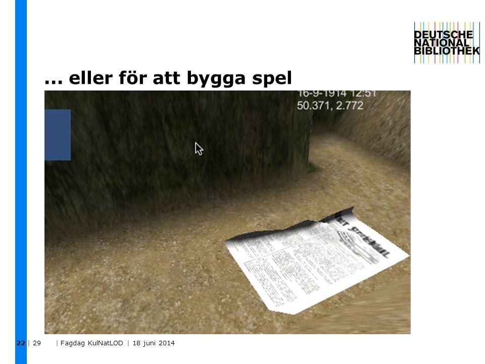 ... eller för att bygga spel | 29 | Fagdag KulNatLOD | 18 juni 2014 22