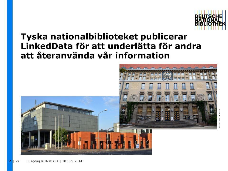 Tyska nationalbiblioteket publicerar LinkedData för att underlätta för andra att återanvända vår information | 29 | Fagdag KulNatLOD | 18 juni 2014 7