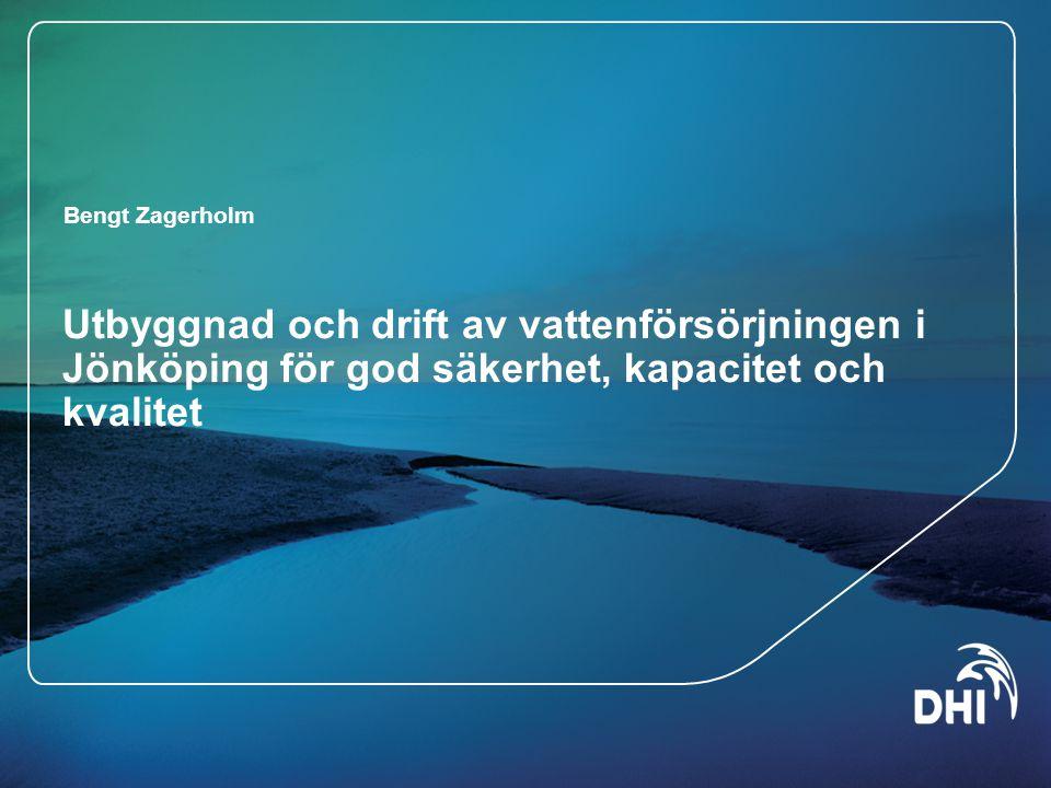 Utbyggnad och drift av vattenförsörjningen i Jönköping för god säkerhet, kapacitet och kvalitet Bengt Zagerholm