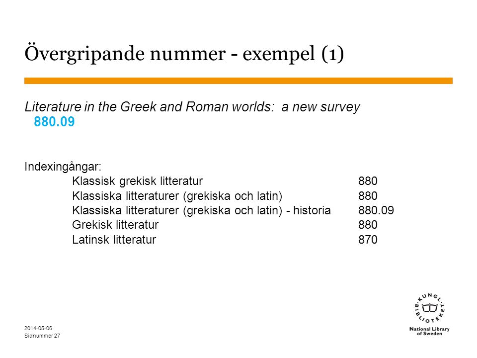 Sidnummer 2014-05-06 27 Övergripande nummer - exempel (1) Literature in the Greek and Roman worlds: a new survey 880.09 Indexingångar: Klassisk grekisk litteratur880 Klassiska litteraturer (grekiska och latin) 880 Klassiska litteraturer (grekiska och latin) - historia880.09 Grekisk litteratur 880 Latinsk litteratur870