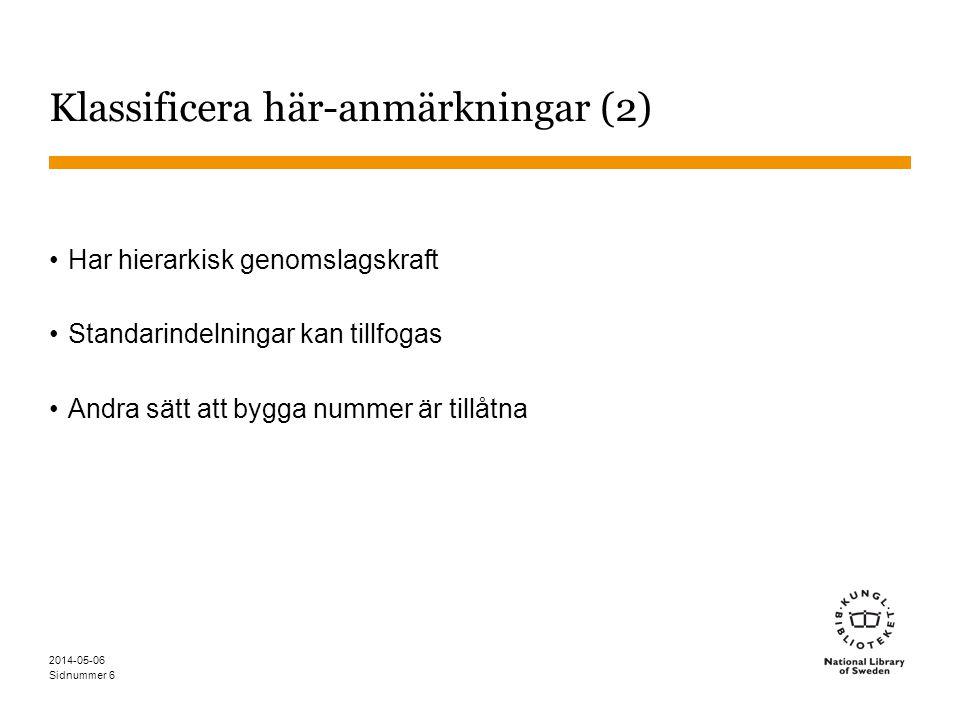 Sidnummer 2014-05-06 6 Klassificera här-anmärkningar (2) Har hierarkisk genomslagskraft Standarindelningar kan tillfogas Andra sätt att bygga nummer är tillåtna