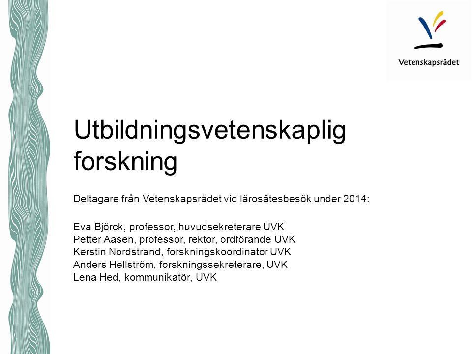 Utbildningsvetenskaplig forskning Deltagare från Vetenskapsrådet vid lärosätesbesök under 2014: Eva Björck, professor, huvudsekreterare UVK Petter Aas