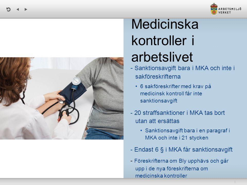 | Medicinska kontroller i arbetslivet - Sanktionsavgift bara i MKA och inte i sakföreskrifterna 6 sakföreskrifter med krav på medicinsk kontroll får inte sanktionsavgift - 20 straffsanktioner i MKA tas bort utan att ersättas Sanktionsavgift bara i en paragraf i MKA och inte i 21 stycken - Endast 6 § i MKA får sanktionsavgift - Föreskrifterna om Bly upphävs och går upp i de nya föreskrifterna om medicinska kontroller
