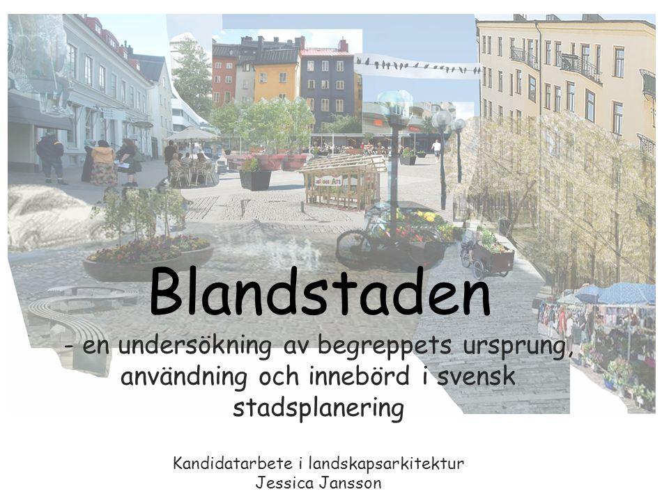 Blandstaden - en undersökning av begreppets ursprung, användning och innebörd i svensk stadsplanering Kandidatarbete i landskapsarkitektur Jessica Jansson