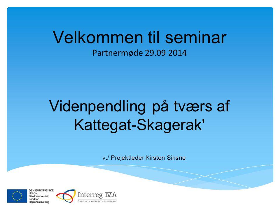 Velkommen til seminar Partnermøde 29.09 2014 Videnpendling på tværs af Kattegat-Skagerak' v./ Projektleder Kirsten Siksne