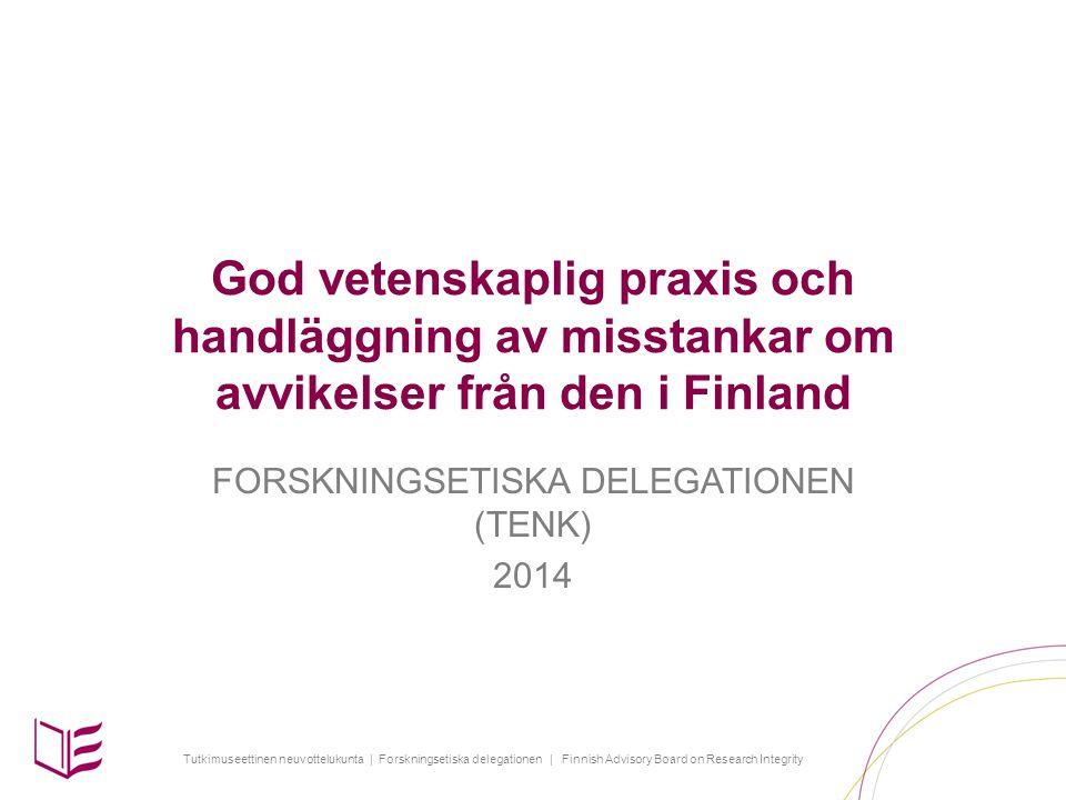 Tutkimuseettinen neuvottelukunta | Forskningsetiska delegationen | Finnish Advisory Board on Research Integrity God vetenskaplig praxis och handläggning av misstankar om avvikelser från den i Finland FORSKNINGSETISKA DELEGATIONEN (TENK) 2014