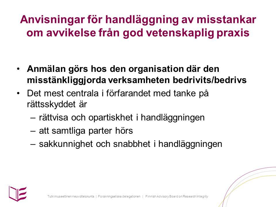 Tutkimuseettinen neuvottelukunta | Forskningsetiska delegationen | Finnish Advisory Board on Research Integrity Anvisningar för handläggning av misstankar om avvikelse från god vetenskaplig praxis Anmälan görs hos den organisation där den misstänkliggjorda verksamheten bedrivits/bedrivs Det mest centrala i förfarandet med tanke på rättsskyddet är –rättvisa och opartiskhet i handläggningen –att samtliga parter hörs –sakkunnighet och snabbhet i handläggningen