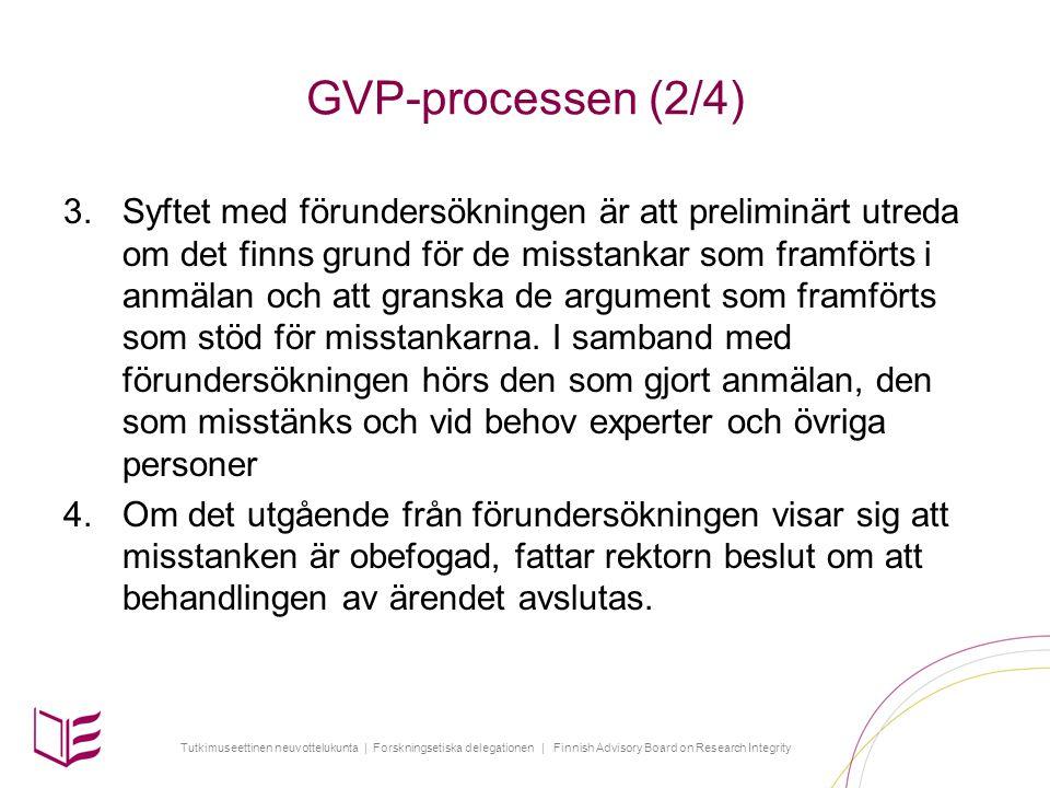 Tutkimuseettinen neuvottelukunta | Forskningsetiska delegationen | Finnish Advisory Board on Research Integrity GVP-processen (2/4) 3.Syftet med förundersökningen är att preliminärt utreda om det finns grund för de misstankar som framförts i anmälan och att granska de argument som framförts som stöd för misstankarna.