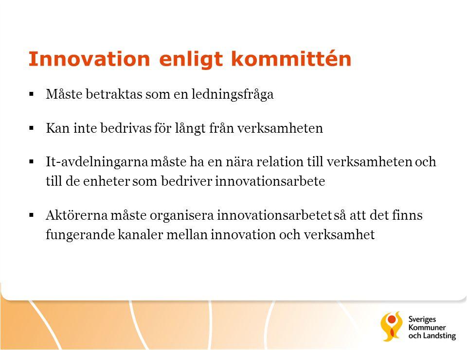 Innovation enligt kommittén  Måste betraktas som en ledningsfråga  Kan inte bedrivas för långt från verksamheten  It-avdelningarna måste ha en nära