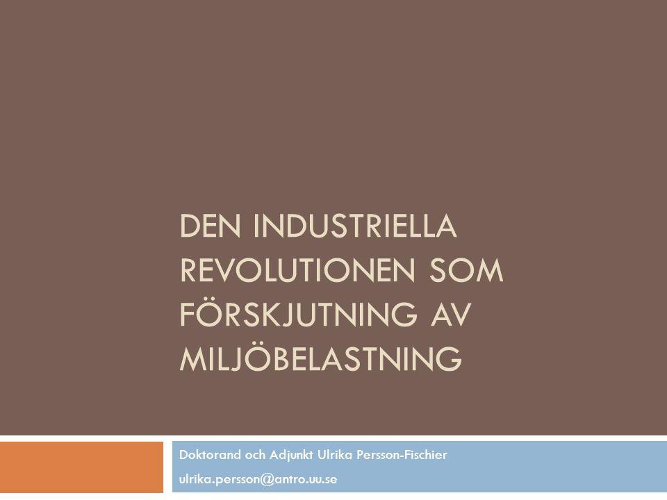 DEN INDUSTRIELLA REVOLUTIONEN SOM FÖRSKJUTNING AV MILJÖBELASTNING Doktorand och Adjunkt Ulrika Persson-Fischier ulrika.persson@antro.uu.se