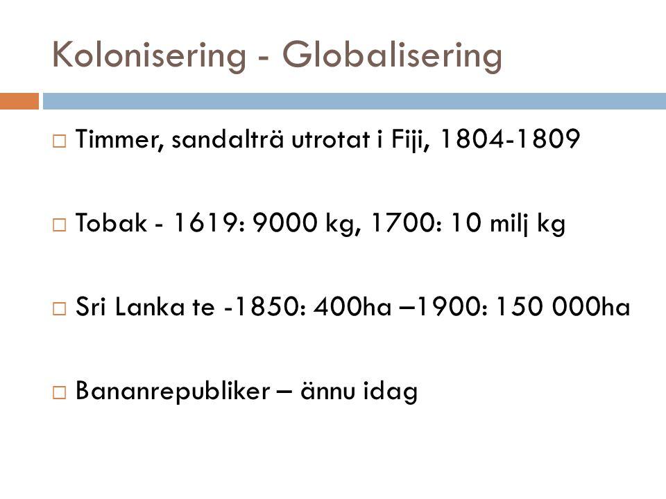 Kolonisering - Globalisering  Timmer, sandalträ utrotat i Fiji, 1804-1809  Tobak - 1619: 9000 kg, 1700: 10 milj kg  Sri Lanka te -1850: 400ha –1900