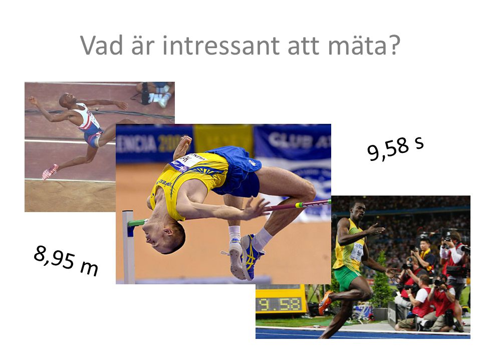 Vad är intressant att mäta? 8,95 m 9,58 s