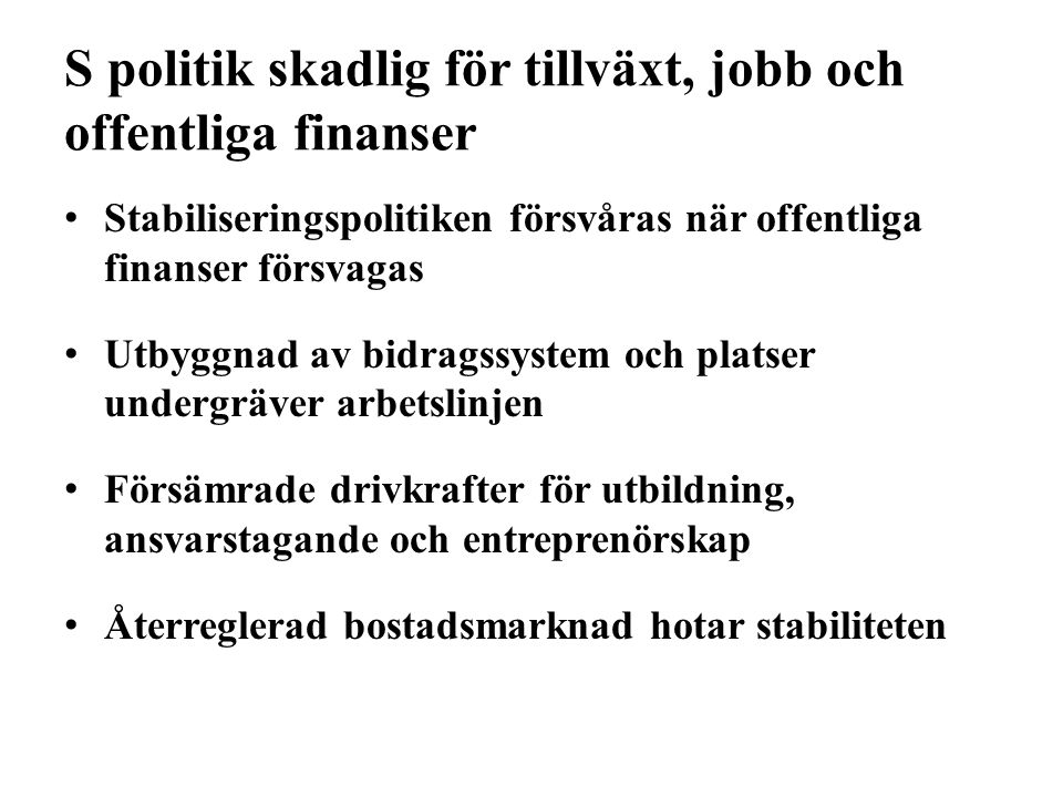 S politik skadlig för tillväxt, jobb och offentliga finanser Stabiliseringspolitiken försvåras när offentliga finanser försvagas Utbyggnad av bidragss