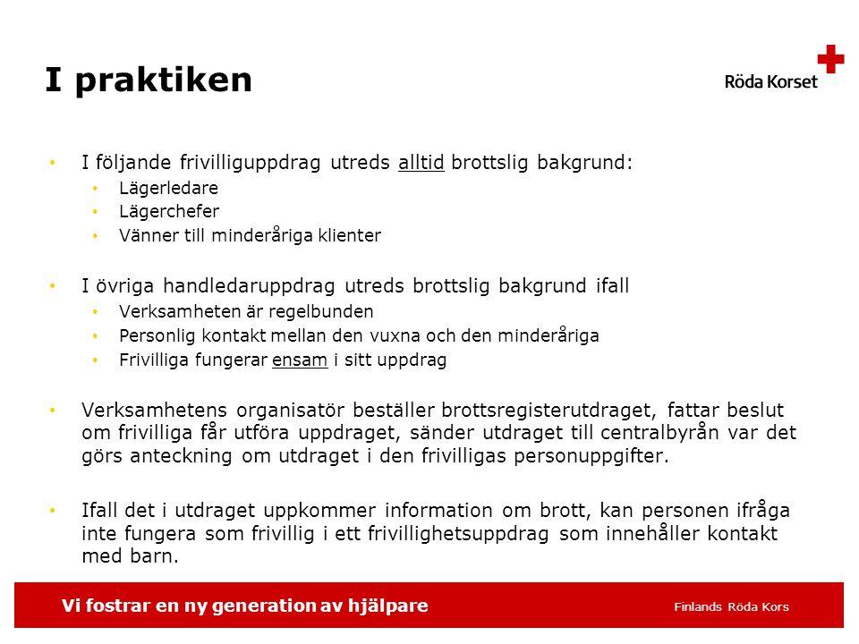 Vi fostrar en ny generation av hjälpare Finlands Röda Kors I praktiken I följande frivilliguppdrag utreds alltid brottslig bakgrund: Lägerledare Lägerchefer Vänner till minderåriga klienter I övriga handledaruppdrag utreds brottslig bakgrund ifall Verksamheten är regelbunden Personlig kontakt mellan den vuxna och den minderåriga Frivilliga fungerar ensam i sitt uppdrag Verksamhetens organisatör beställer brottsregisterutdraget, fattar beslut om frivilliga får utföra uppdraget, sänder utdraget till centralbyrån var det görs anteckning om utdraget i den frivilligas personuppgifter.