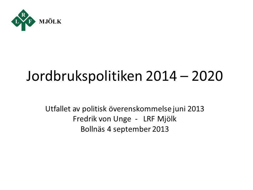 Jordbrukspolitiken 2014 – 2020 Utfallet av politisk överenskommelse juni 2013 Fredrik von Unge - LRF Mjölk Bollnäs 4 september 2013