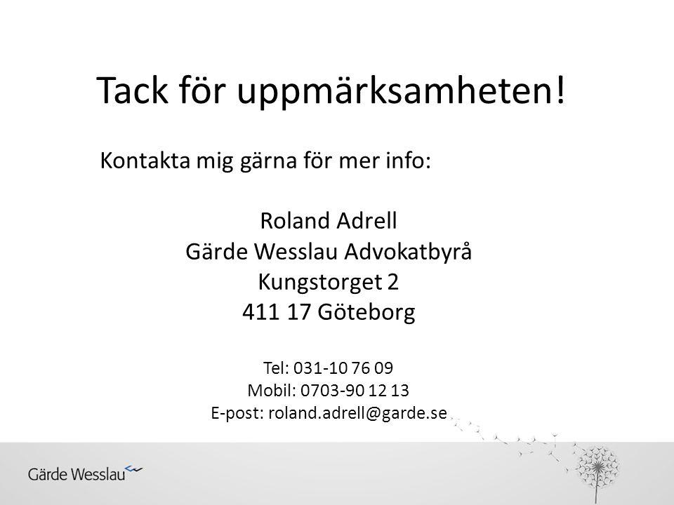 Tack för uppmärksamheten! Kontakta mig gärna för mer info: Roland Adrell Gärde Wesslau Advokatbyrå Kungstorget 2 411 17 Göteborg Tel: 031-10 76 09 Mob