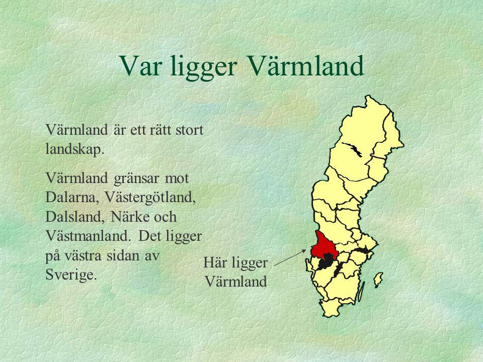Var ligger Värmland Värmland är ett rätt stort landskap. Värmland gränsar mot Dalarna, Västergötland, Dalsland, Närke och Västmanland. Det ligger på v