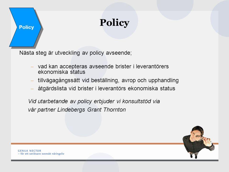 Policy Nästa steg är utveckling av policy avseende; – vad kan accepteras avseende brister i leverantörers ekonomiska status – tillvägagångssätt vid beställning, avrop och upphandling – åtgärdslista vid brister i leverantörs ekonomiska status Vid utarbetande av policy erbjuder vi konsultstöd via vår partner Lindebergs Grant Thornton Policy