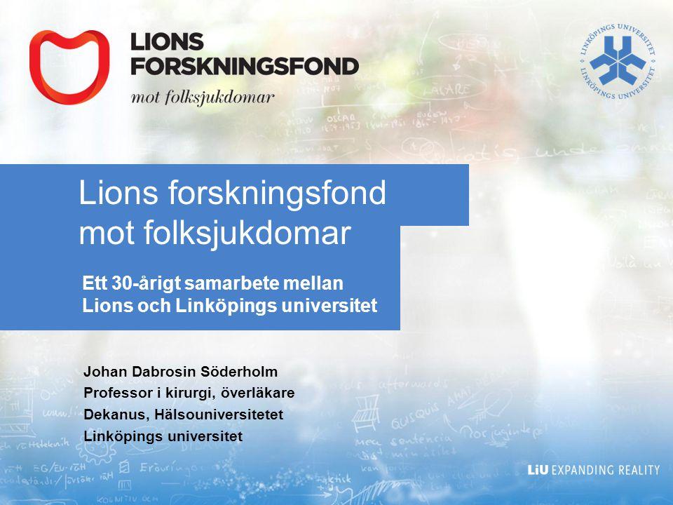 Lions forskningsfond mot folksjukdomar Ett 30-årigt samarbete mellan Lions och Linköpings universitet Johan Dabrosin Söderholm Professor i kirurgi, överläkare Dekanus, Hälsouniversitetet Linköpings universitet