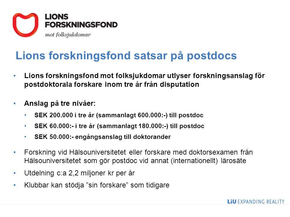 Lions forskningsfond satsar på postdocs Lions forskningsfond mot folksjukdomar utlyser forskningsanslag för postdoktorala forskare inom tre år från disputation Anslag på tre nivåer: SEK 200.000 i tre år (sammanlagt 600.000:-) till postdoc SEK 60.000:- i tre år (sammanlagt 180.000:-) till postdoc SEK 50.000:- engångsanslag till doktorander Forskning vid Hälsouniversitetet eller forskare med doktorsexamen från Hälsouniversitetet som gör postdoc vid annat (internationellt) lärosäte Utdelning c:a 2,2 miljoner kr per år Klubbar kan stödja sin forskare som tidigare